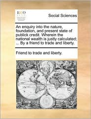 An enquiry into the nature, foundation, and present state of publick credit. Wherein the national wealth is justly calculated; ... By a friend to trade and liberty. - Friend to trade and liberty.