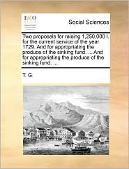 Two proposals for raising 1,250,000 l. for the current service of the year 1729. And for appropriating the produce of the sinking fund. ... And for appropriating the produce of the sinking fund. ...
