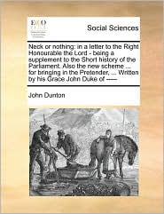 Neck or nothing: in a letter to the Right Honourable the Lord - being a supplement to the Short history of the Parliament. Also the new scheme ... for bringing in the Pretender, ... Written by his Grace John Duke of -----
