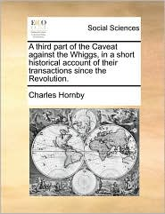 A third part of the Caveat against the Whiggs, in a short historical account of their transactions since the Revolution. - Charles Hornby
