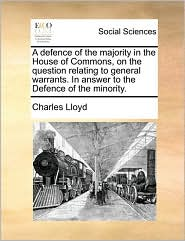 A defence of the majority in the House of Commons, on the question relating to general warrants. In answer to the Defence of the minority. - Charles Lloyd