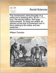 The counterpoise, being thoughts on a militia and a standing army. By W---- T----, Esq; The second edition, with large improvements. To which are added. an abstract of the Acts of Parliament now in force relating to the militia, and two speeches ... - William Thornton