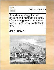 A modest apology for the ancient and honourable family of the wrongheads. In a letter to the Right Honourable the E. of C----. - John Hildrop