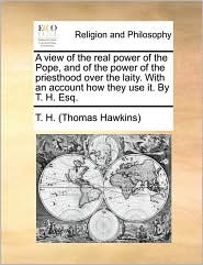 A View Of The Real Power Of The Pope, And Of The Power Of The Priesthood Over The Laity. With An Account How They Use It. By T. H.