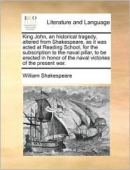 King John, An Historical Tragedy, Altered From Shakespeare, As It Was Acted At Reading School, For The Subscription To The Naval P
