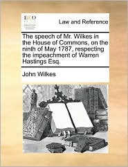 The Speech Of Mr. Wilkes In The House Of Commons, On The Ninth Of May 1787, Respecting The Impeachment Of Warren Hastings Esq.