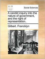 A candid inquiry into the nature of government, and the right of representation. - Gilbert. Francklyn