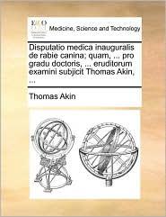 Disputatio medica inauguralis de rabie canina; quam, ... pro gradu doctoris, ... eruditorum examini subjicit Thomas Akin, ... - Thomas Akin