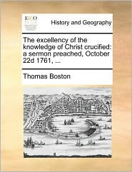 The excellency of the knowledge of Christ crucified: a sermon preached, October 22d 1761, ... - Thomas Boston