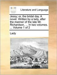 Jessy; or, the bridal day. A novel. Written by a lady, after the manner of the late Mr. Richardson, . In two volumes. . Volume 1 of 2