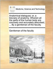 Anatomical dialogues; or, a breviary of anatomy. Wherein all the parts of the human body are concisely and accurately described, . By a gentleman of the faculty. - Gentleman of the faculty