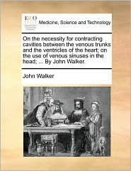 On the necessity for contracting cavities between the venous trunks and the ventricles of the heart; on the use of venous sinuses in the head; ... By John Walker.