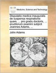Disputatio medica inauguralis de suspensa respiratione: quam, ... pro gradu doctoris, ... eruditorum examini subjicit Joannes Adams, ...