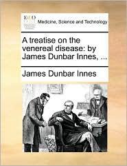 A treatise on the venereal disease: by James Dunbar Innes, ...