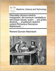 Disputatio physico-medica inauguralis, de hominum varietatibus earumque causis; quam, ... pro gradu doctoris, ... eruditorum examini subjicit Richardus Duncanus Mackintosh, ...