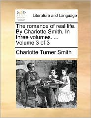 The Romance of Real Life. by Charlotte Smith. in Three Volumes. ... Volume 3 of 3