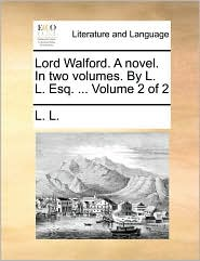 Lord Walford. A novel. In two volumes. By L. L. Esq. ... Volume 2 of 2