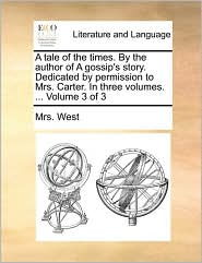 A tale of the times. By the author of A gossip's story. Dedicated by permission to Mrs. Carter. In three volumes. ... Volume 3 of 3 - Mrs. West
