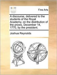 A discourse, delivered to the students of the Royal Academy, on the distribution of the prizes, December 14, 1770, by the president. - Joshua Reynolds