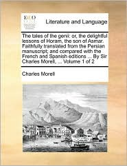 The tales of the genii: or, the delightful lessons of Horam, the son of Asmar. Faithfully translated from the Persian manuscript; and compared with the French and Spanish editions. By Sir Charles Morell, . Volume 1 of 2