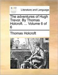 The adventures of Hugh Trevor. By Thomas Holcroft. ... Volume 6 of 6 - Thomas Holcroft
