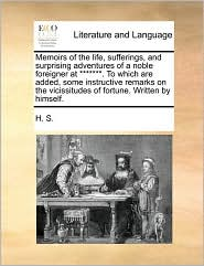 Memoirs of the life, sufferings, and surprising adventures of a noble foreigner at *******. To which are added, some instructive remarks on the vicissitudes of fortune. Written by himself. - H. S.