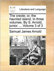 The creole; or, the haunted island. In three volumes. By S. Arnold, junior. . Volume 3 of 3