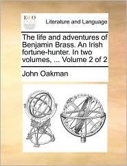 The life and adventures of Benjamin Brass. An Irish fortune-hunter. In two volumes, ... Volume 2 of 2 - John Oakman