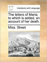 The letters of Maria; to which is added, an account of her death. - Miss. Street