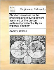 Short observations on the principles and moving powers assumed by the present system of philosophy. By an impartial enquirer. - Andrew Wilson