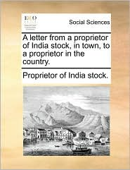 A letter from a proprietor of India stock, in town, to a proprietor in the country. - Proprietor of India stock.