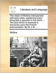 The Miser of Moliere Interspersed Wiht [Sic] Notes, Explaining Every Thing That Is Peculiar in the Idiom ... Tho [Sic] Which Is Annexed a Discourse Up - Molire