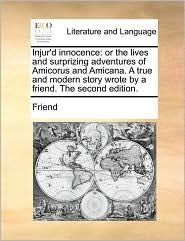 Injur'd innocence: or the lives and surprizing adventures of Amicorus and Amicana. A true and modern story wrote by a friend. The second edition. - Friend