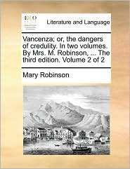 Vancenza; or, the dangers of credulity. In two volumes. By Mrs. M. Robinson, ... The third edition. Volume 2 of 2 - Mary Robinson