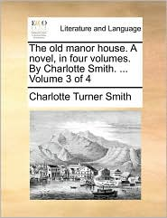 The Old Manor House. A Novel, In Four Volumes. By Charlotte Smith. ...  Volume 3 Of 4