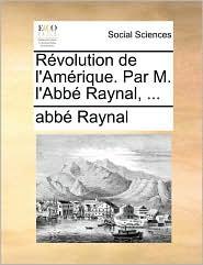 R volution de l'Am rique. Par M. l'Abb Raynal, ... - abb Raynal