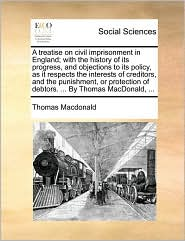 A treatise on civil imprisonment in England; with the history of its progress, and objections to its policy, as it respects the interests of creditors, and the punishment, or protection of debtors. ... By Thomas MacDonald, ... - Thomas Macdonald