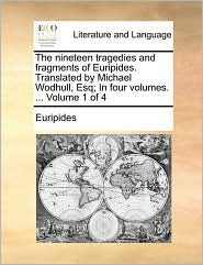 The nineteen tragedies and fragments of Euripides. Translated by Michael Wodhull, Esq; In four volumes. ... Volume 1 of 4 - Euripides