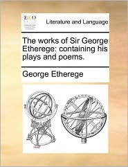 The works of Sir George Etherege: containing his plays and poems. - George Etherege