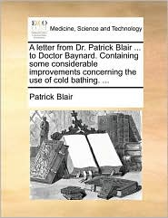 A Letter from Dr. Patrick Blair ... to Doctor Baynard. Containing Some Considerable Improvements Concerning the Use of Cold Bathing. ...