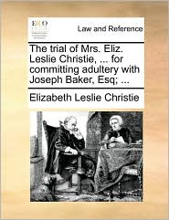 The trial of Mrs. Eliz. Leslie Christie, ... for committing adultery with Joseph Baker, Esq; ... - Elizabeth Leslie Christie