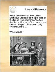 Rules and orders of the Court of Exchequer, relative to the practice of the King's Remembrancer's office. And the settlement of the bounds and limits of the port of London; ... By William Kirkby, ... - William Kirkby