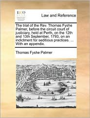 The trial of the Rev. Thomas Fyshe Palmer, before the circuit court of justiciary, held at Perth, on the 12th and 13th September, 1793, on an indictment for seditious practices. ... With an appendix. - Thomas Fyshe Palmer