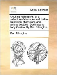 Amusing recreations; or a collection of charades and riddles on political characters, and various subjects. Dedicated to Lady Onslow. By Mrs. Pilkington. - Mrs. Pilkington
