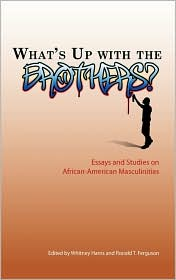 What's up with the Brothers?: Essays and Studies on African-American Masculinities - Whitney S. Harris, Ronald T. Ferguson