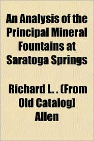 An Analysis of the Principal Mineral Fountains at Saratoga Springs - Richard L. . (From Old Catalog] Allen