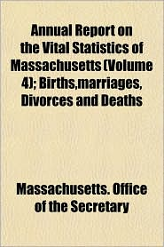 Annual Report on the Vital Statistics of Massachusetts; Births, Marriages, Divorces and Deaths - Massachusetts. Office Of The Secretary