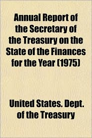 Annual Report of the Secretary of the Treasury on the State of the Finances for the Year - United States, Dept. of the Treasury Staff