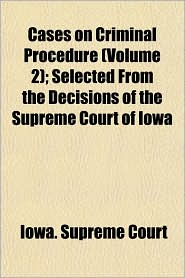 Cases on Criminal Procedure; Selected from the Decisions of the Supreme Court of Iow - Iowa. Supreme Court
