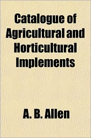 Catalogue of Agricultural and Horticultural Implements - A. B. Allen
